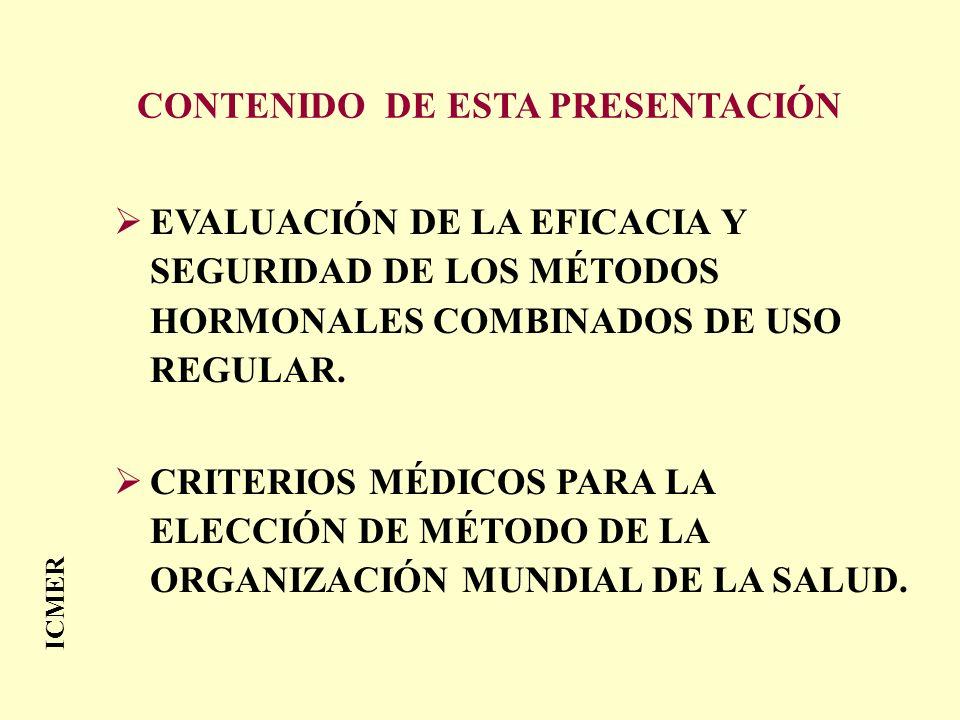 CONTENIDO DE ESTA PRESENTACIÓN EVALUACIÓN DE LA EFICACIA Y SEGURIDAD DE LOS MÉTODOS HORMONALES COMBINADOS DE USO REGULAR. CRITERIOS MÉDICOS PARA LA EL