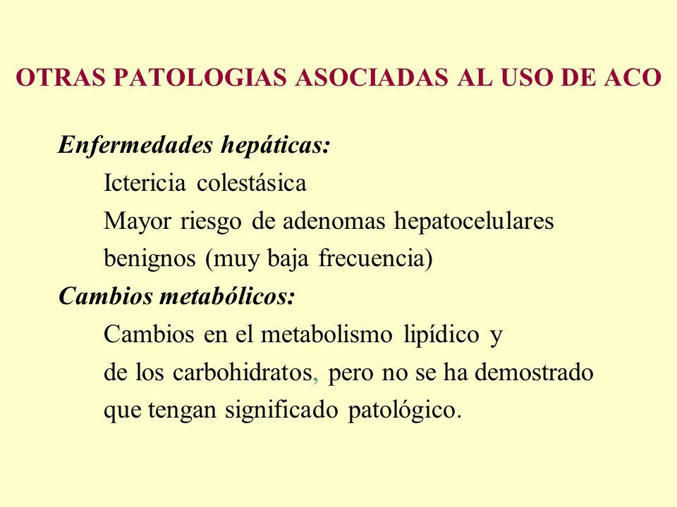 OTRAS PATOLOGIAS ASOCIADAS AL USO DE ACO Enfermedades hepáticas: Ictericia colestásica Mayor riesgo de adenomas hepatocelulares benignos (muy baja fre