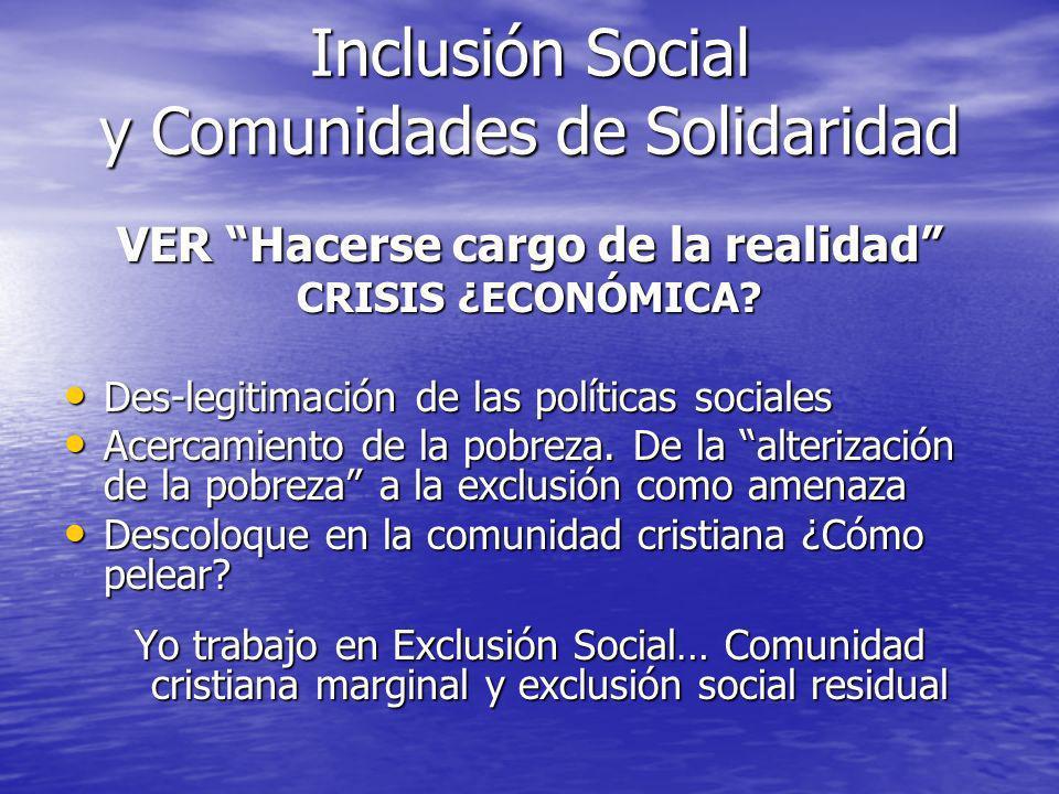 Inclusión Social y Comunidades de Solidaridad VER Hacerse cargo de la realidad CRISIS ¿ECONÓMICA? Des-legitimación de las políticas sociales Des-legit