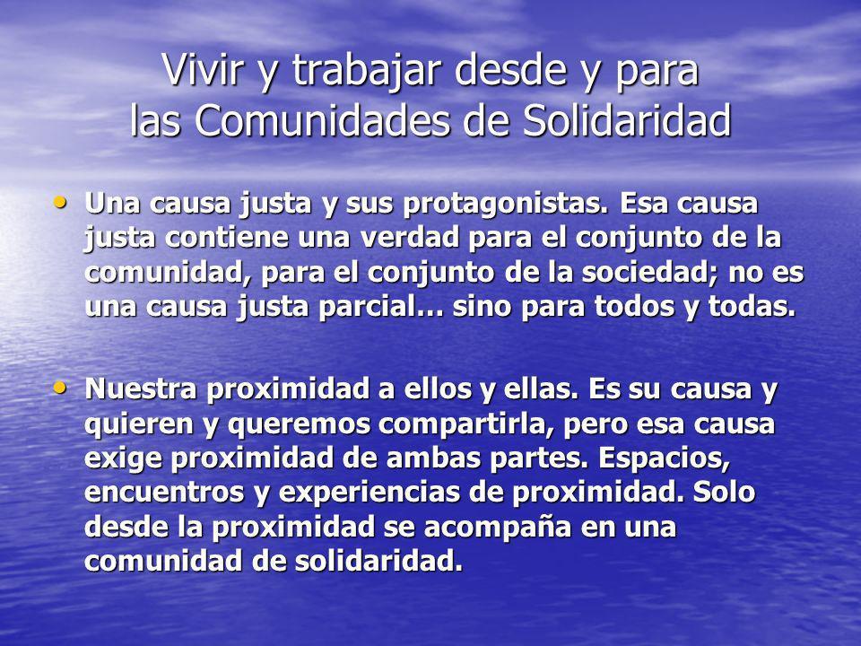 Vivir y trabajar desde y para las Comunidades de Solidaridad No podemos manipular a los y las protagonistas, ni forzar sus causas justas, para apropiarnos de ellas, para poner esas causas de nuestra parte.