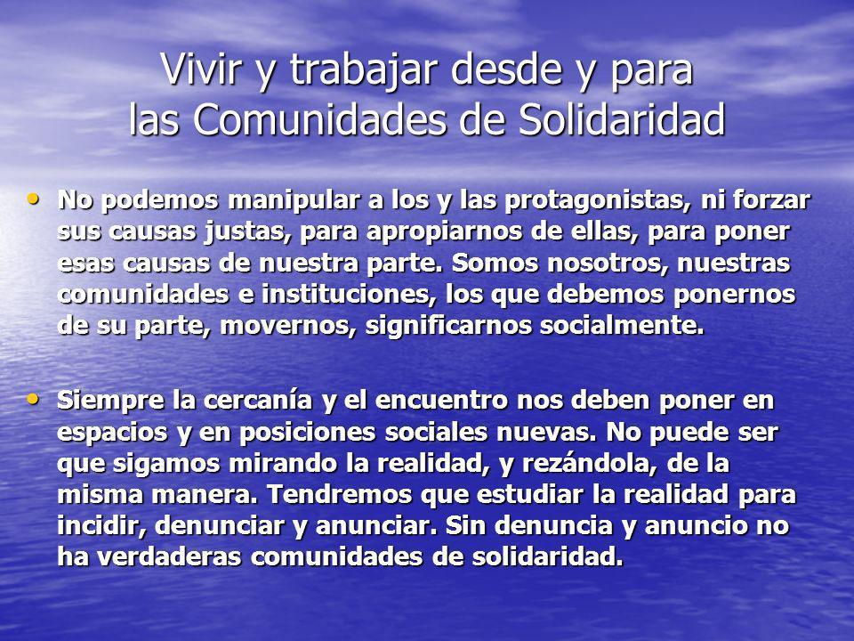 Vivir y trabajar desde y para las Comunidades de Solidaridad No podemos manipular a los y las protagonistas, ni forzar sus causas justas, para apropia