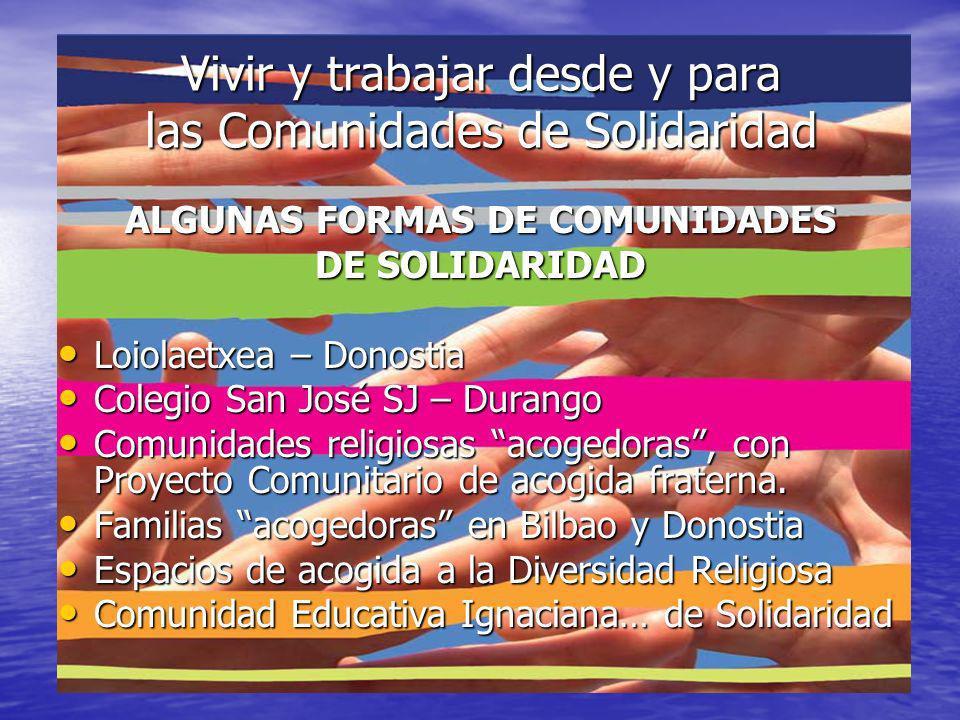 Vivir y trabajar desde y para las Comunidades de Solidaridad ALGUNAS FORMAS DE COMUNIDADES DE SOLIDARIDAD Loiolaetxea – Donostia Loiolaetxea – Donostia Colegio San José SJ – Durango Colegio San José SJ – Durango Comunidades religiosas acogedoras, con Proyecto Comunitario de acogida fraterna.