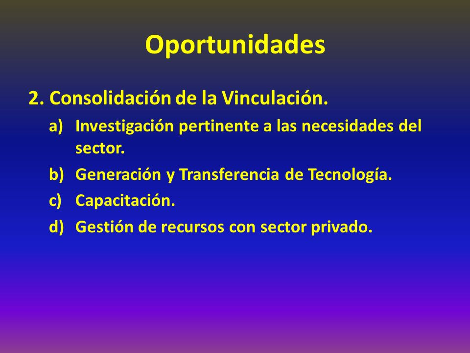 Oportunidades 2. Consolidación de la Vinculación. a)Investigación pertinente a las necesidades del sector. b)Generación y Transferencia de Tecnología.
