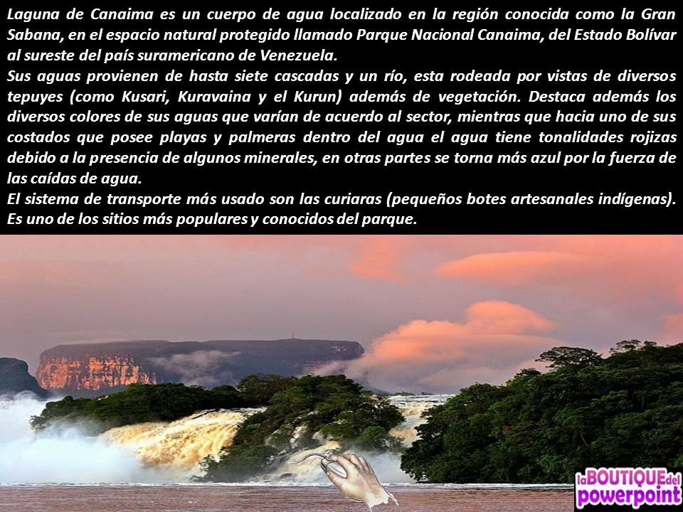 Laguna de Canaima es un cuerpo de agua localizado en la región conocida como la Gran Sabana, en el espacio natural protegido llamado Parque Nacional Canaima, del Estado Bolívar al sureste del país suramericano de Venezuela.