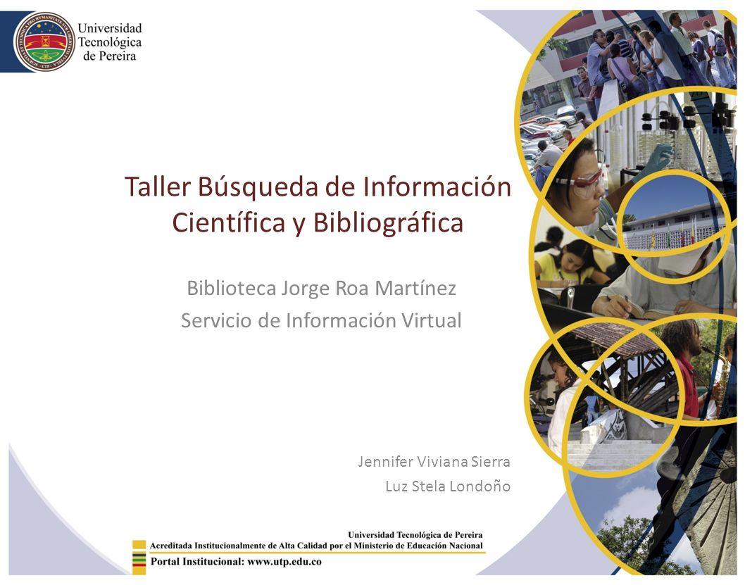 Taller Búsqueda de Información Científica y Bibliográfica Biblioteca Jorge Roa Martínez Servicio de Información Virtual Jennifer Viviana Sierra Luz Stela Londoño