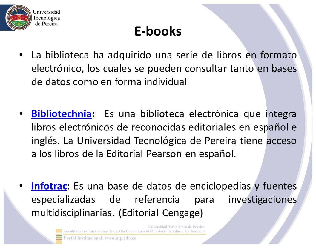E-books La biblioteca ha adquirido una serie de libros en formato electrónico, los cuales se pueden consultar tanto en bases de datos como en forma individual Bibliotechnia: Es una biblioteca electrónica que integra libros electrónicos de reconocidas editoriales en español e inglés.