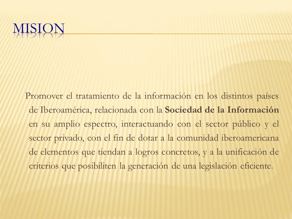 Promover el tratamiento de la información en los distintos países de Iberoamérica, relacionada con la Sociedad de la Información en su amplio espectro, interactuando con el sector público y el sector privado, con el fin de dotar a la comunidad iberoamericana de elementos que tiendan a logros concretos, y a la unificación de criterios que posibiliten la generación de una legislación eficiente.