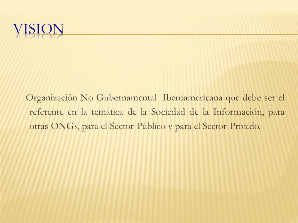 Organización No Gubernamental Iberoamericana que debe ser el referente en la temática de la Sociedad de la Información, para otras ONGs, para el Sector Público y para el Sector Privado.