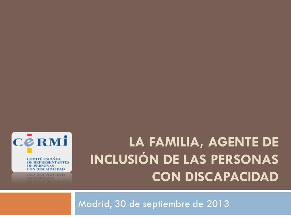 LA FAMILIA, AGENTE DE INCLUSIÓN DE LAS PERSONAS CON DISCAPACIDAD Madrid, 30 de septiembre de 2013