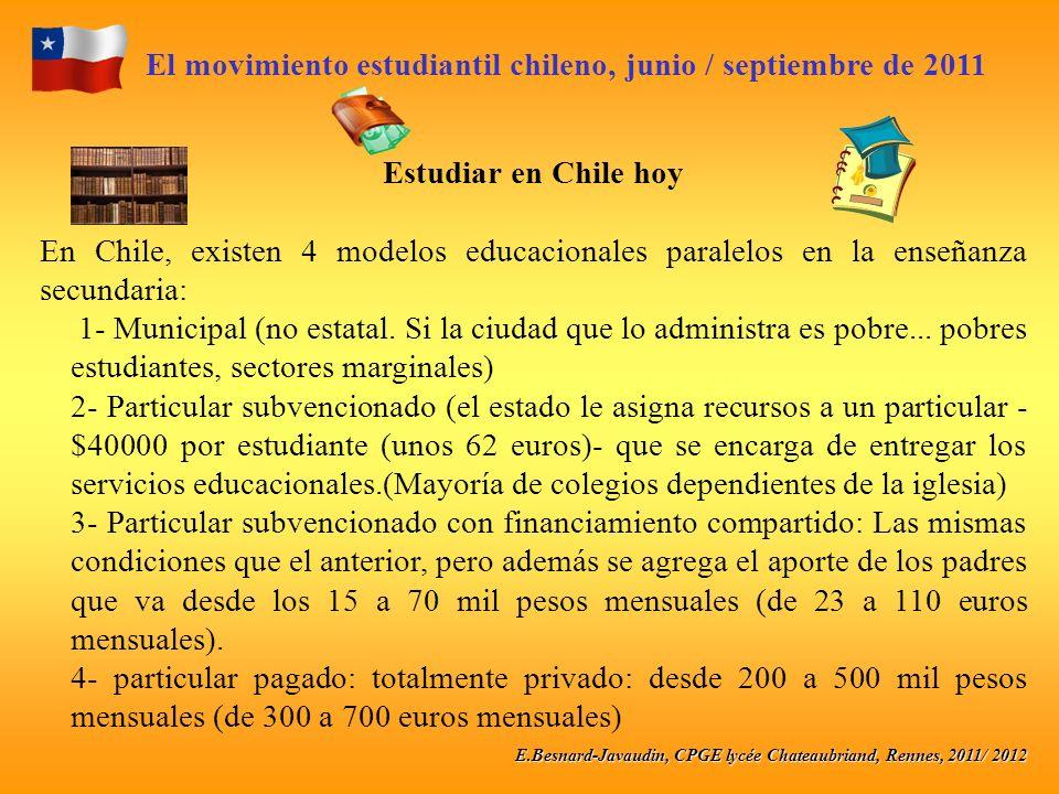 E.Besnard-Javaudin, CPGE lycée Chateaubriand, Rennes, 2011/ 2012 El movimiento estudiantil chileno, junio / septiembre de 2011 Estudiar en Chile hoy En Chile, existen 4 modelos educacionales paralelos en la enseñanza secundaria: 1- Municipal (no estatal.