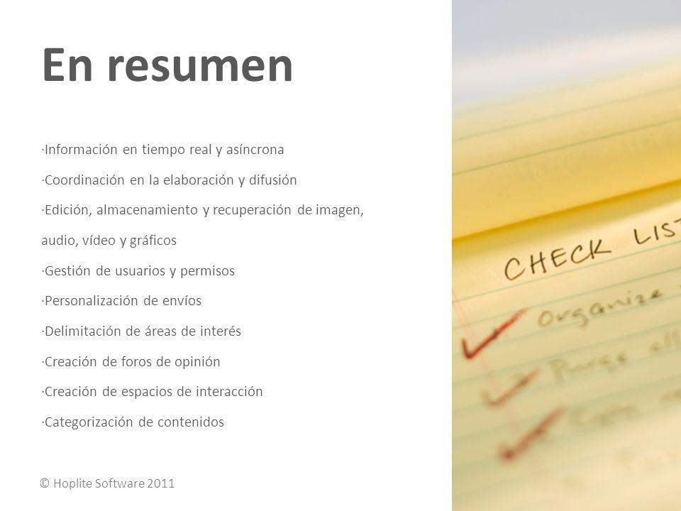 En resumen ·Información en tiempo real y asíncrona ·Coordinación en la elaboración y difusión ·Edición, almacenamiento y recuperación de imagen, audio, vídeo y gráficos ·Gestión de usuarios y permisos ·Personalización de envíos ·Delimitación de áreas de interés ·Creación de foros de opinión ·Creación de espacios de interacción ·Categorización de contenidos © Hoplite Software 2011