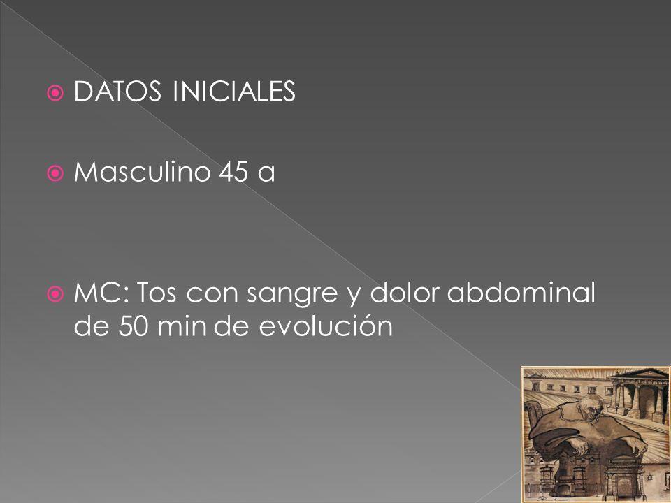 DATOS INICIALES Masculino 45 a MC: Tos con sangre y dolor abdominal de 50 min de evolución