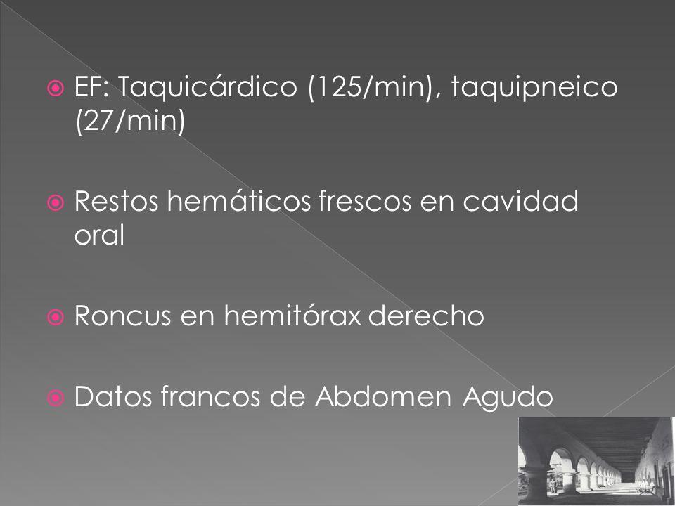 EF: Taquicárdico (125/min), taquipneico (27/min) Restos hemáticos frescos en cavidad oral Roncus en hemitórax derecho Datos francos de Abdomen Agudo