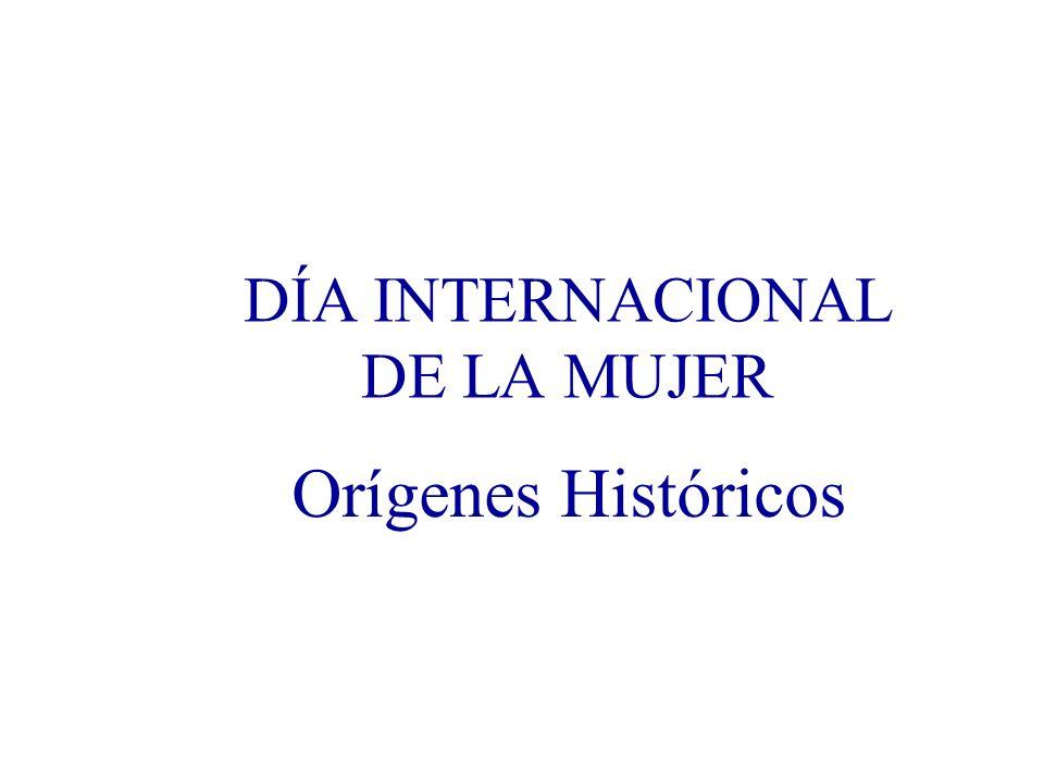 DÍA INTERNACIONAL DE LA MUJER Orígenes Históricos Honrar la memoria Para recuperar el sentido Celebrar Construir presente y futuro