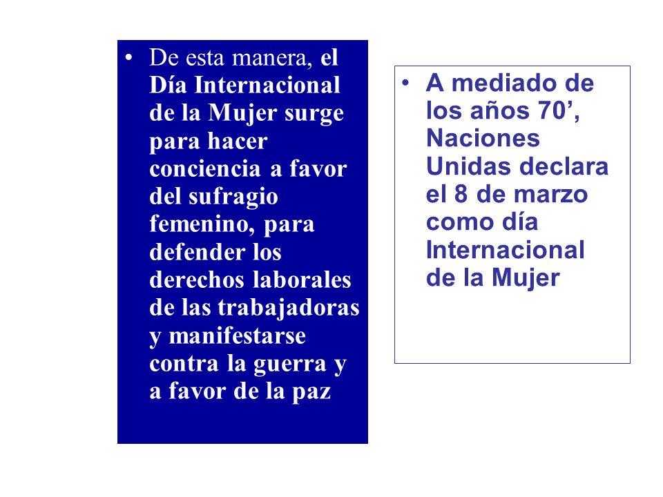 De esta manera, el Día Internacional de la Mujer surge para hacer conciencia a favor del sufragio femenino, para defender los derechos laborales de la