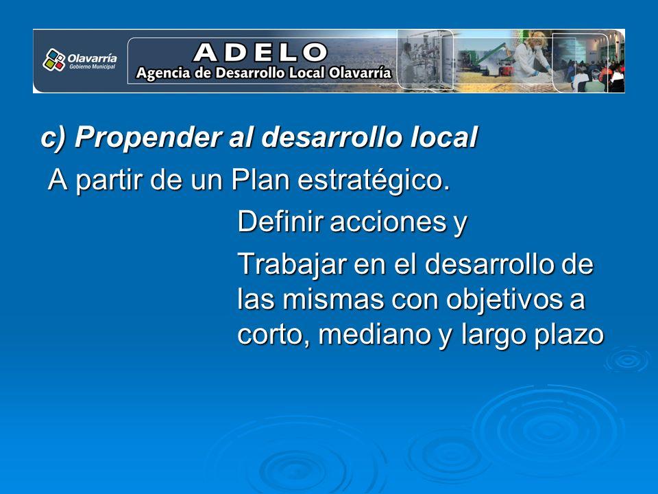 c) Propender al desarrollo local A partir de un Plan estratégico. A partir de un Plan estratégico. Definir acciones y Trabajar en el desarrollo de las