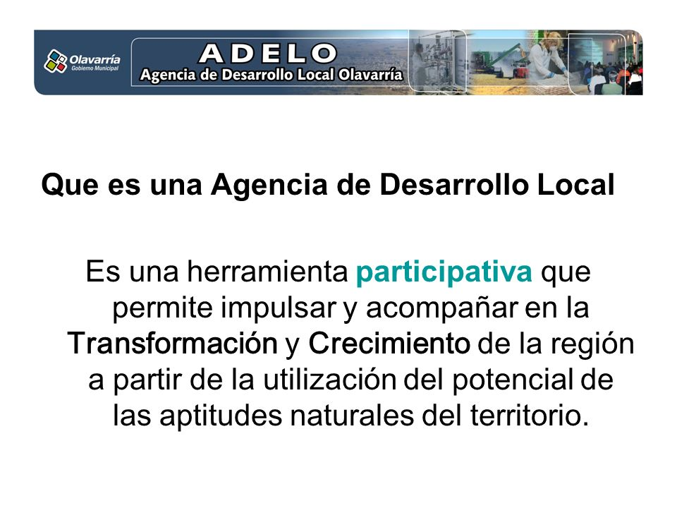 Que es una Agencia de Desarrollo Local Es una herramienta participativa que permite impulsar y acompañar en la Transformación y Crecimiento de la región a partir de la utilización del potencial de las aptitudes naturales del territorio.