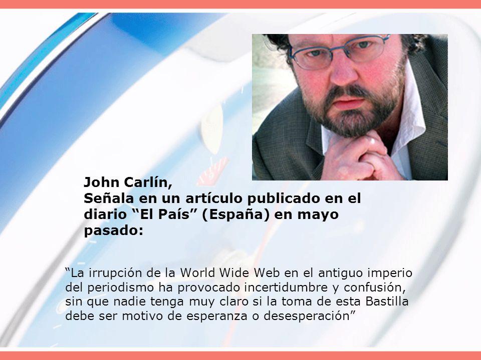 John Carlín, Señala en un artículo publicado en el diario El País (España) en mayo pasado: La irrupción de la World Wide Web en el antiguo imperio del periodismo ha provocado incertidumbre y confusión, sin que nadie tenga muy claro si la toma de esta Bastilla debe ser motivo de esperanza o desesperación