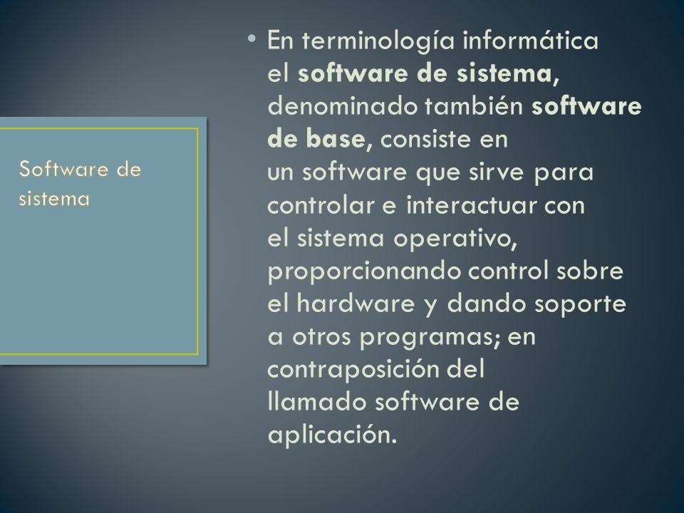 En terminología informática el software de sistema, denominado también software de base, consiste en un software que sirve para controlar e interactuar con el sistema operativo, proporcionando control sobre el hardware y dando soporte a otros programas; en contraposición del llamado software de aplicación.