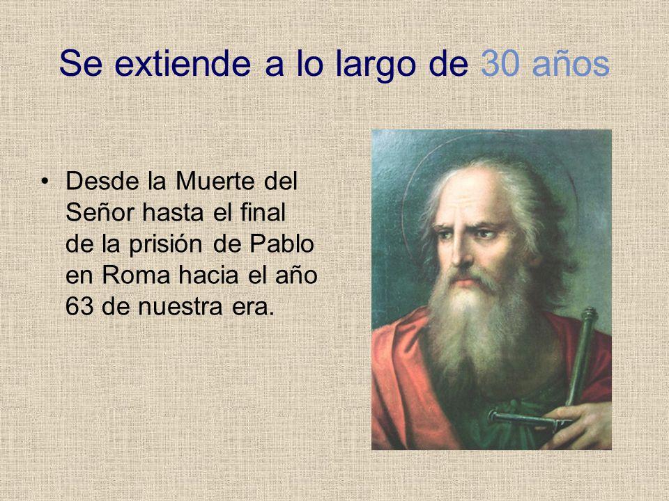 Se extiende a lo largo de 30 años Desde la Muerte del Señor hasta el final de la prisión de Pablo en Roma hacia el año 63 de nuestra era.