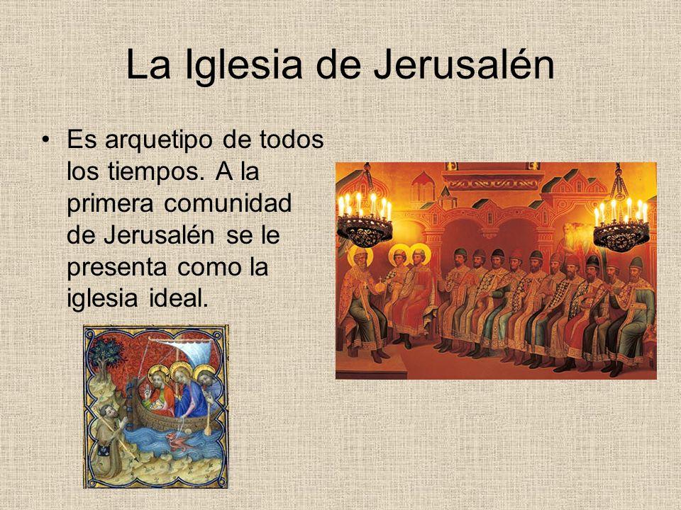 La Iglesia de Jerusalén Es arquetipo de todos los tiempos. A la primera comunidad de Jerusalén se le presenta como la iglesia ideal.