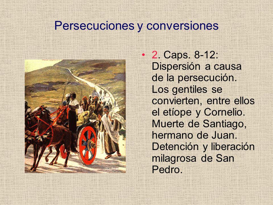Persecuciones y conversiones 2. Caps. 8-12: Dispersión a causa de la persecución. Los gentiles se convierten, entre ellos el etíope y Cornelio. Muerte