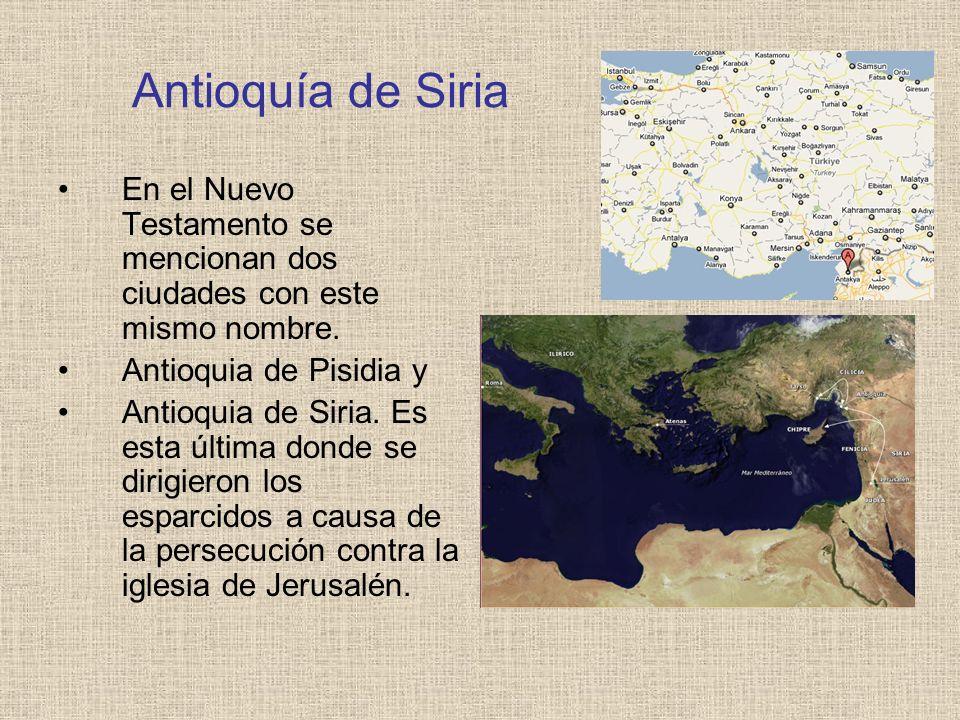 Antioquía de Siria En el Nuevo Testamento se mencionan dos ciudades con este mismo nombre. Antioquia de Pisidia y Antioquia de Siria. Es esta última d