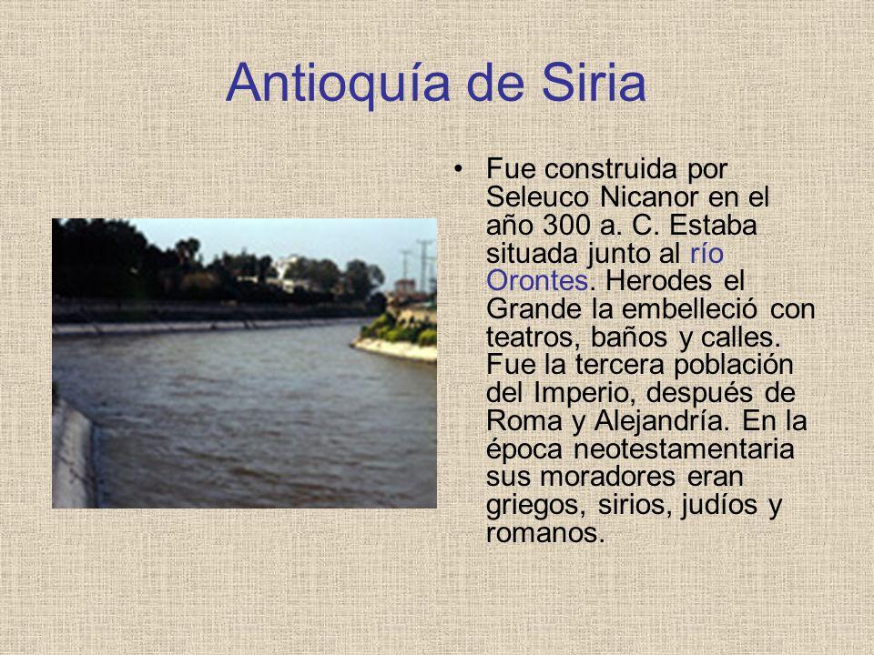 Antioquía de Siria Fue construida por Seleuco Nicanor en el año 300 a. C. Estaba situada junto al río Orontes. Herodes el Grande la embelleció con tea