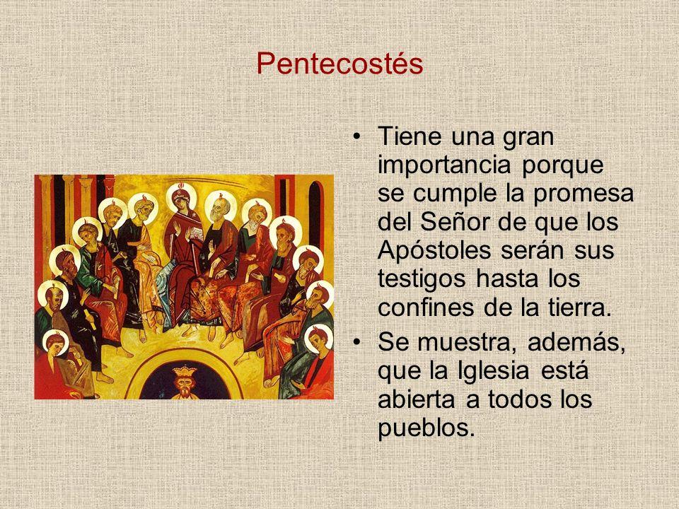 Pentecostés Tiene una gran importancia porque se cumple la promesa del Señor de que los Apóstoles serán sus testigos hasta los confines de la tierra.
