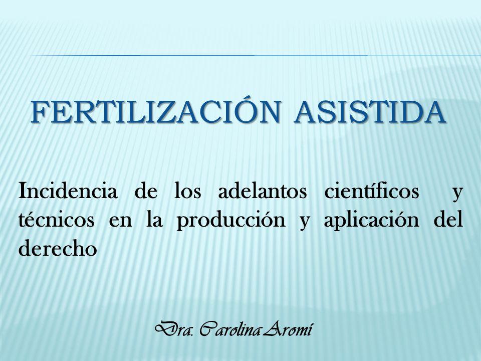 Incidencia de los adelantos científicos y técnicos en la producción y aplicación del derecho FERTILIZACIÓN ASISTIDA Dra. Carolina Aromí