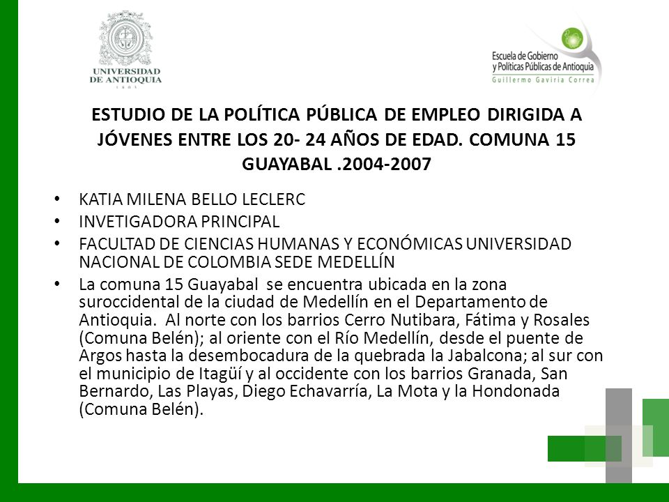 ESTUDIO DE LA POLÍTICA PÚBLICA DE EMPLEO DIRIGIDA A JÓVENES ENTRE LOS 20- 24 AÑOS DE EDAD. COMUNA 15 GUAYABAL.2004-2007 KATIA MILENA BELLO LECLERC INV