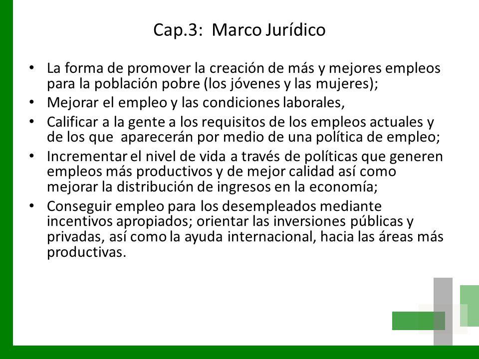 Cap.3: Marco Jurídico La forma de promover la creación de más y mejores empleos para la población pobre (los jóvenes y las mujeres); Mejorar el empleo