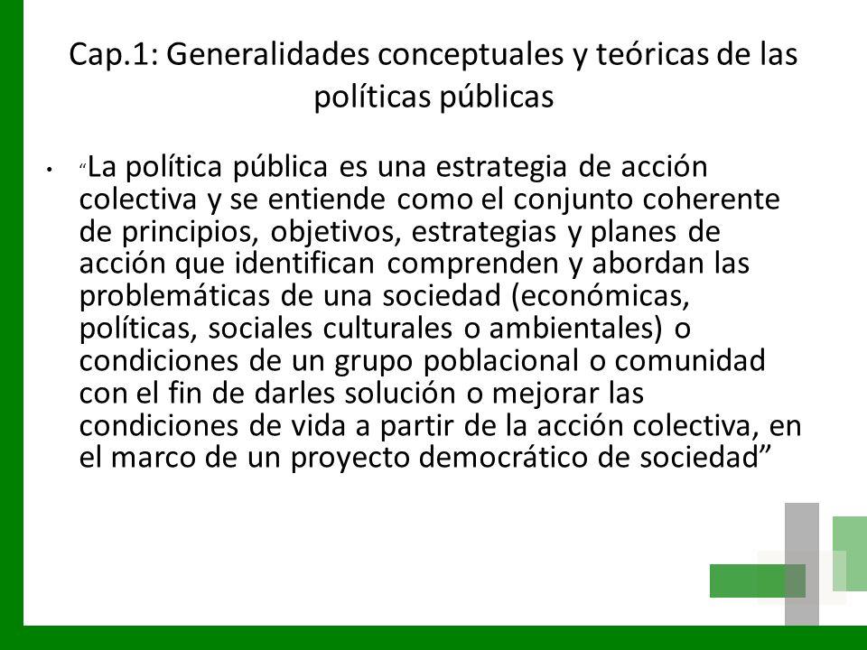 Cap.1: Generalidades conceptuales y teóricas de las políticas públicas Conjunto de sucesivas respuestas del Estado frente a situaciones consideradas socialmente como problemáticas.