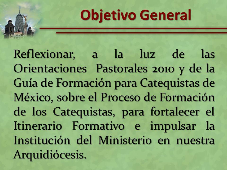 Objetivo General Reflexionar, a la luz de las Orientaciones Pastorales 2010 y de la Guía de Formación para Catequistas de México, sobre el Proceso de