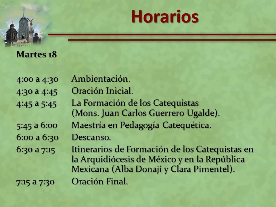 Martes 18 4:00 a 4:30Ambientación. 4:30 a 4:45Oración Inicial. 4:45 a 5:45La Formación de los Catequistas (Mons. Juan Carlos Guerrero Ugalde). 5:45 a