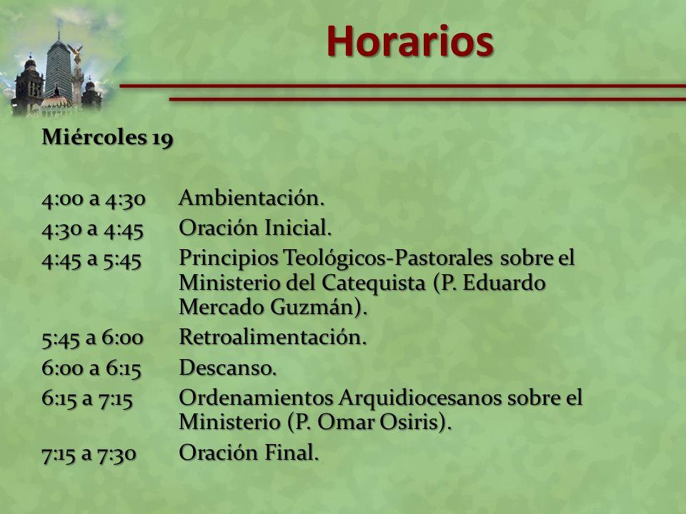 Miércoles 19 4:00 a 4:30Ambientación. 4:30 a 4:45Oración Inicial. 4:45 a 5:45Principios Teológicos-Pastorales sobre el Ministerio del Catequista (P. E