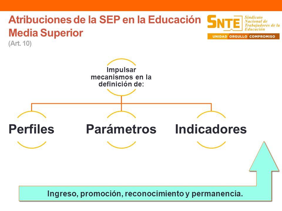 Atribuciones de la SEP en la Educación Media Superior (Art. 10) Impulsar mecanismos en la definición de: PerfilesParámetrosIndicadores Ingreso, promoc