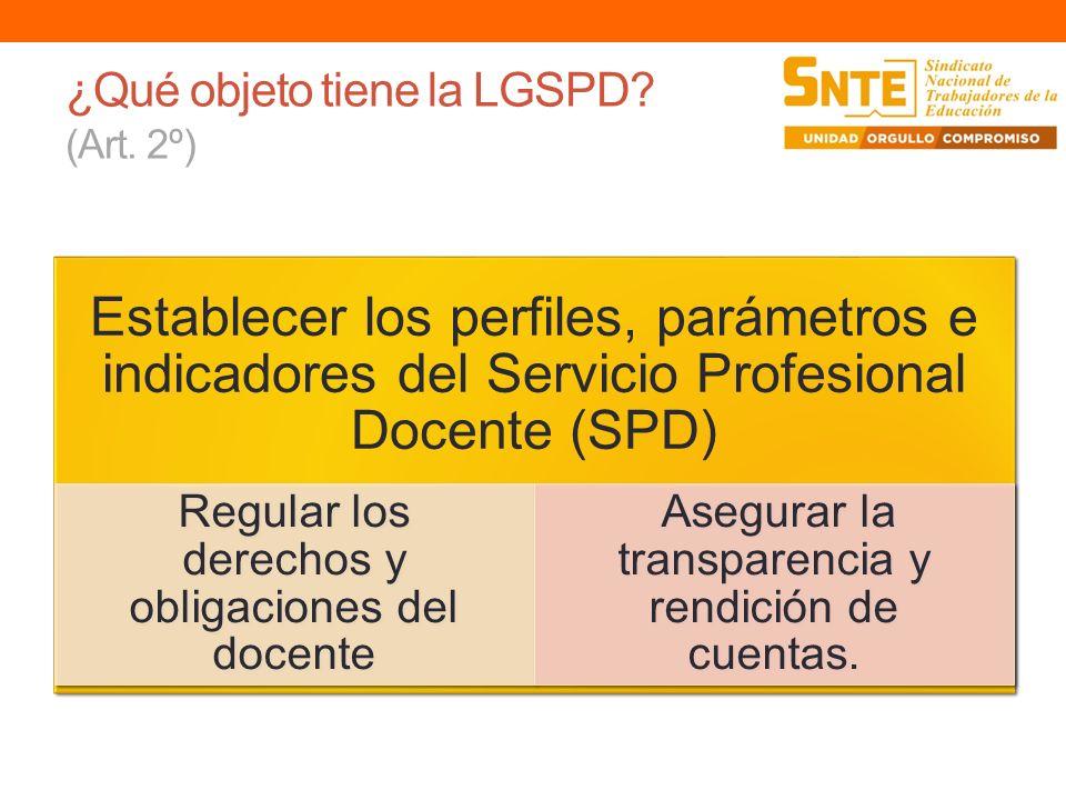 ¿Qué objeto tiene la LGSPD? (Art. 2º) Establecer los perfiles, parámetros e indicadores del Servicio Profesional Docente (SPD) Regular los derechos y