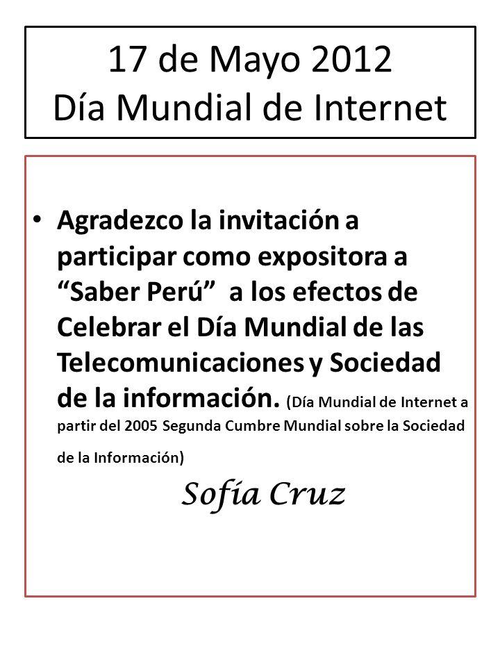 17 de Mayo 2012 Día Mundial de Internet Agradezco la invitación a participar como expositora a Saber Perú a los efectos de Celebrar el Día Mundial de las Telecomunicaciones y Sociedad de la información.