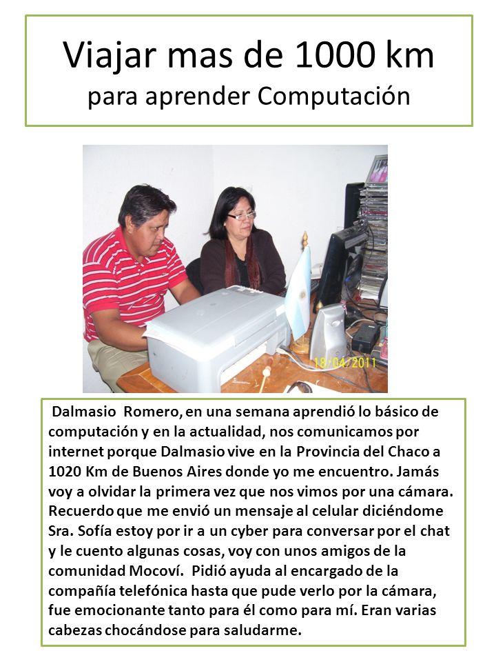 Viajar mas de 1000 km para aprender Computación Dalmasio Romero, en una semana aprendió lo básico de computación y en la actualidad, nos comunicamos por internet porque Dalmasio vive en la Provincia del Chaco a 1020 Km de Buenos Aires donde yo me encuentro.