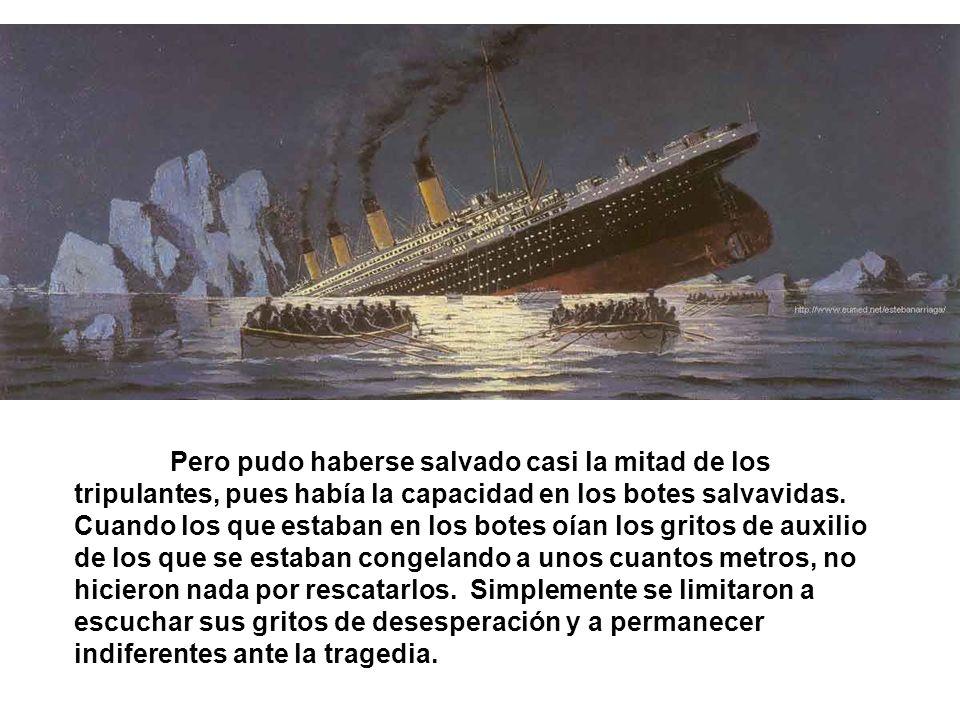 Pero pudo haberse salvado casi la mitad de los tripulantes, pues había la capacidad en los botes salvavidas. Cuando los que estaban en los botes oían