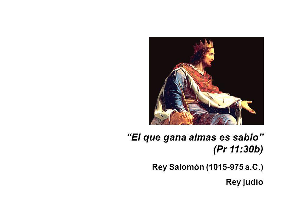 El que gana almas es sabio (Pr 11:30b) Rey Salomón (1015-975 a.C.) Rey judío