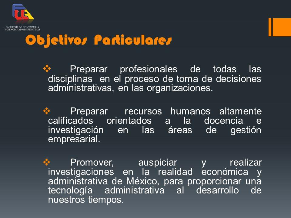 Objetivos Particulares Preparar profesionales de todas las disciplinas en el proceso de toma de decisiones administrativas, en las organizaciones.