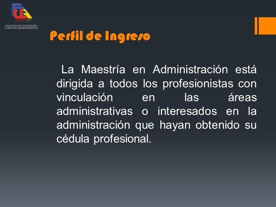 Perfil de Ingreso La Maestría en Administración está dirigida a todos los profesionistas con vinculación en las áreas administrativas o interesados en la administración que hayan obtenido su cédula profesional.