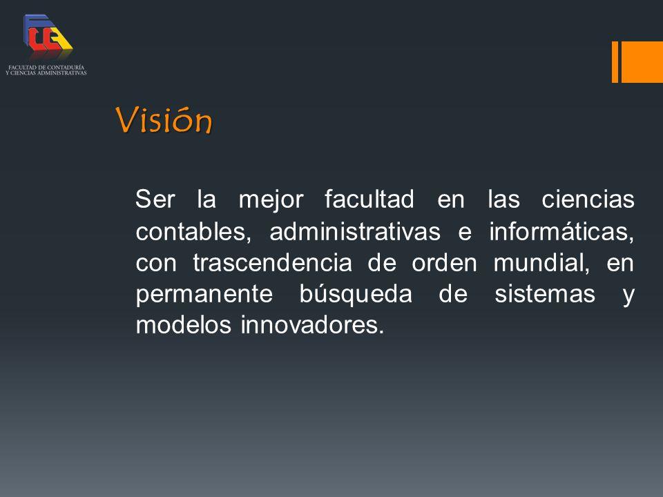 Visión Ser la mejor facultad en las ciencias contables, administrativas e informáticas, con trascendencia de orden mundial, en permanente búsqueda de sistemas y modelos innovadores.