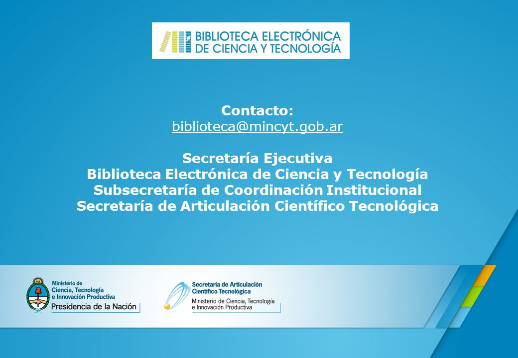 Contacto: biblioteca@mincyt.gob.ar Secretaría Ejecutiva Biblioteca Electrónica de Ciencia y Tecnología Subsecretaría de Coordinación Institucional Sec