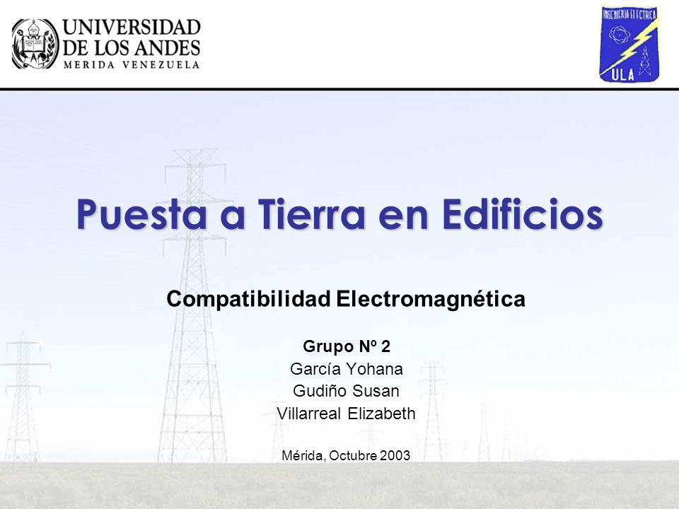 Puesta a Tierra en Edificios Compatibilidad Electromagnética Grupo Nº 2 García Yohana Gudiño Susan Villarreal Elizabeth Mérida, Octubre 2003