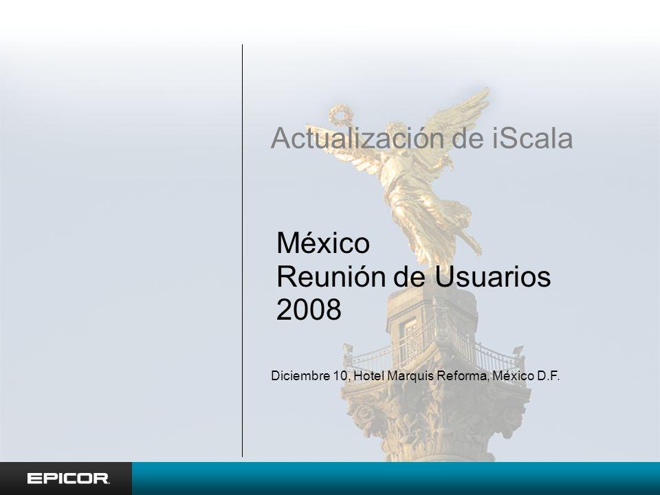 México Reunión de Usuarios 2008 Actualización de iScala Diciembre 10, Hotel Marquis Reforma, México D.F.