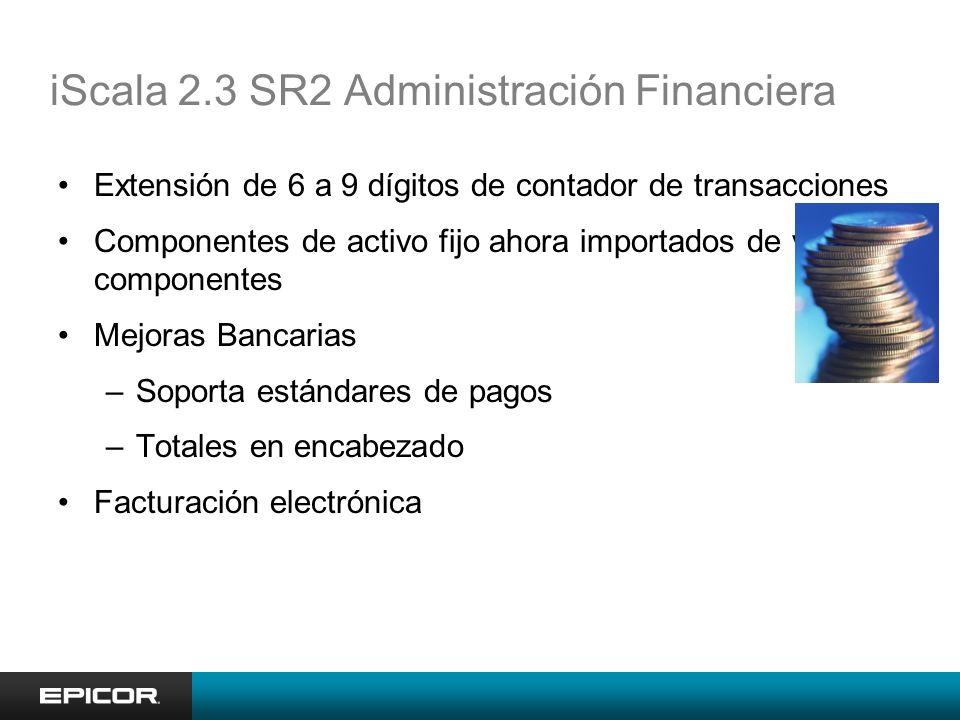 iScala 2.3 SR2 Administración Financiera Extensión de 6 a 9 dígitos de contador de transacciones Componentes de activo fijo ahora importados de varios componentes Mejoras Bancarias –Soporta estándares de pagos –Totales en encabezado Facturación electrónica