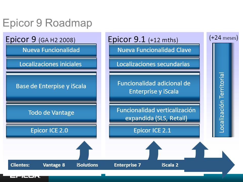 Epicor 9.1 (+12 mths) Epicor 9 (GA H2 2008) Vantage 8Enterprise 7Clientes: Epicor ICE 2.0Epicor ICE 2.1 Nueva Funcionalidad ClaveNueva Funcionalidad Todo de Vantage Funcionalidad adicional de Enterprise y iScala Base de Enterpise y iScala (+24 meses ) Localización Territorial Localizaciones inicialesLocalizaciones secundarias iSolutions Epicor 9 Roadmap Funcionalidad verticalización expandida (SLS, Retail) iScala 2